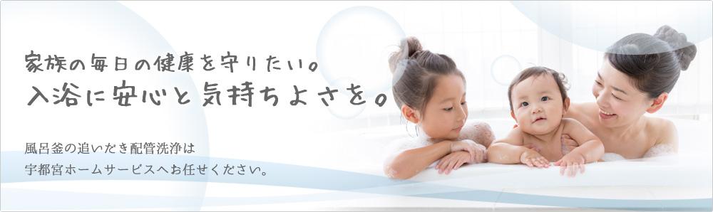 家族の毎日の健康を守りたい。入浴に安心と気持ちよさを。風呂釜の追いだき配管洗浄は宇都宮ホームサービスへお任せください。